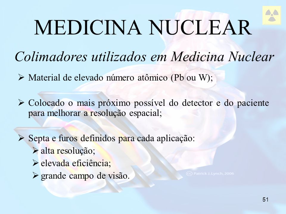 51 MEDICINA NUCLEAR Colimadores utilizados em Medicina Nuclear Material de elevado número atômico (Pb ou W); Colocado o mais próximo possível do detec