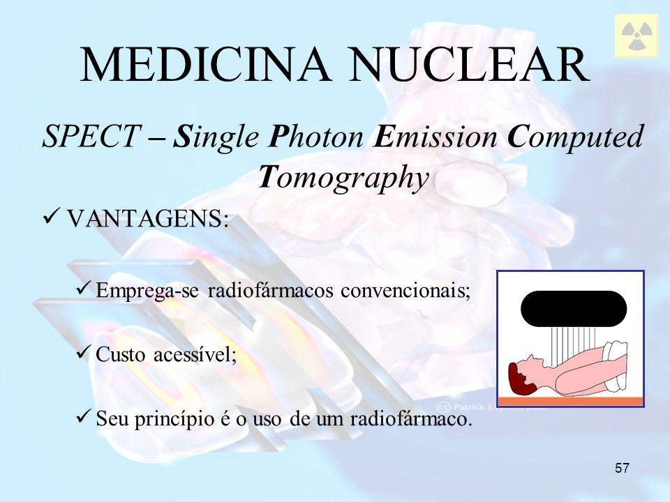 57 MEDICINA NUCLEAR SPECT – Single Photon Emission Computed Tomography VANTAGENS: Emprega-se radiofármacos convencionais; Custo acessível; Seu princíp