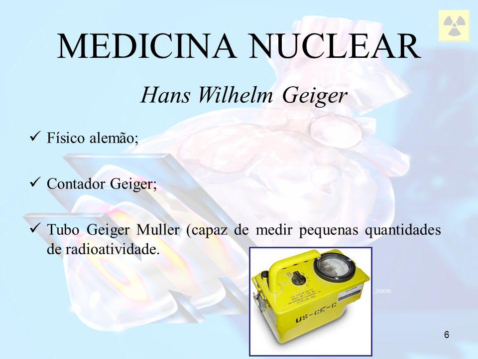 6 Físico alemão; Contador Geiger; Tubo Geiger Muller (capaz de medir pequenas quantidades de radioatividade. MEDICINA NUCLEAR Hans Wilhelm Geiger