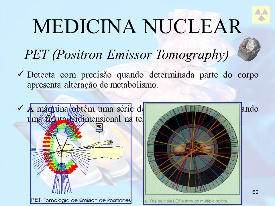 62 MEDICINA NUCLEAR Detecta com precisão quando determinada parte do corpo apresenta alteração de metabolismo. A máquina obtém uma série de imagens e