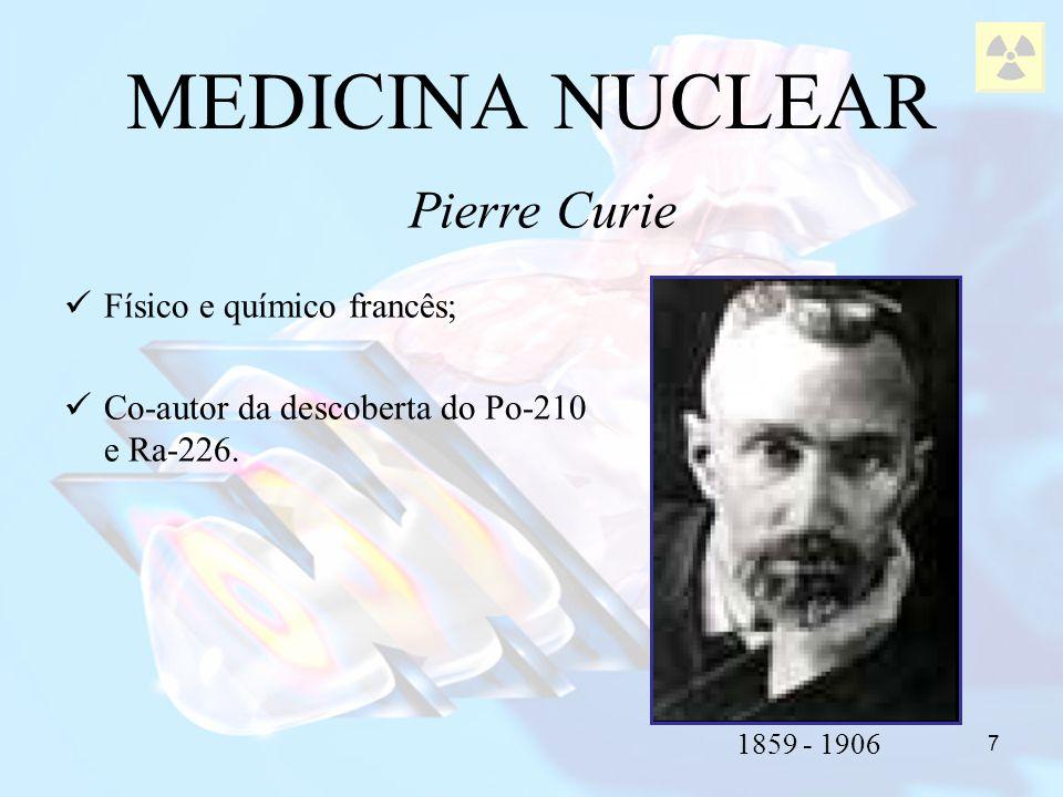 7 Físico e químico francês; Co-autor da descoberta do Po-210 e Ra-226. MEDICINA NUCLEAR Pierre Curie 1859 - 1906