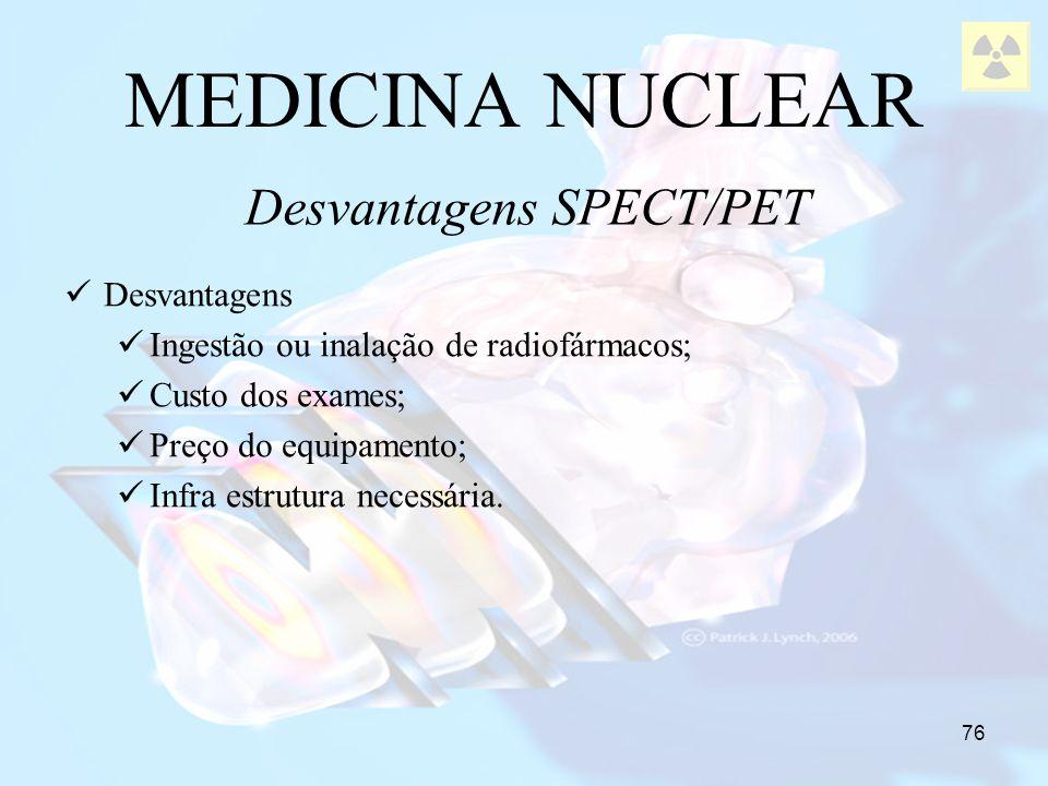 76 MEDICINA NUCLEAR Desvantagens SPECT/PET Desvantagens Ingestão ou inalação de radiofármacos; Custo dos exames; Preço do equipamento; Infra estrutura