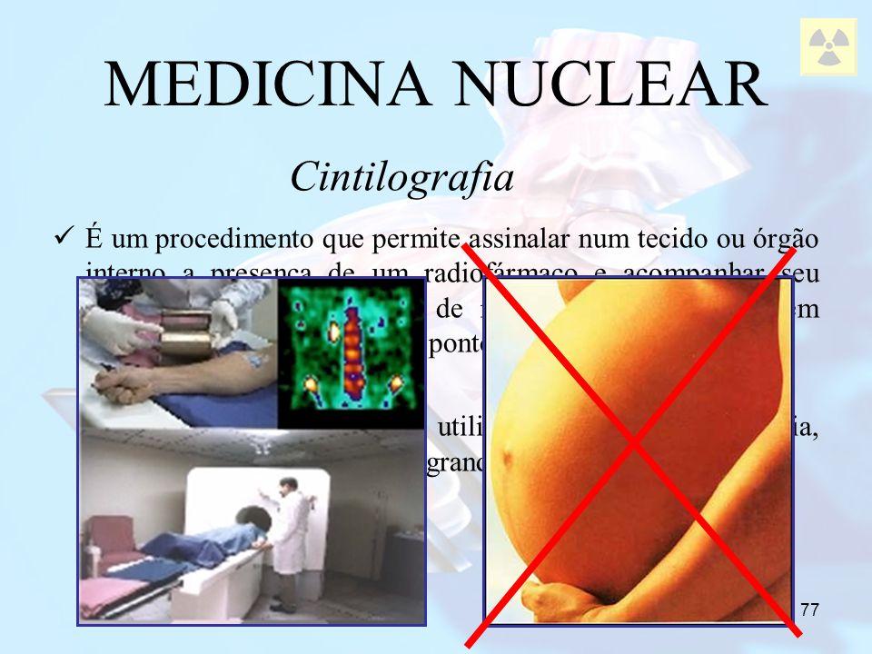 77 MEDICINA NUCLEAR É um procedimento que permite assinalar num tecido ou órgão interno a presença de um radiofármaco e acompanhar seu percurso graças