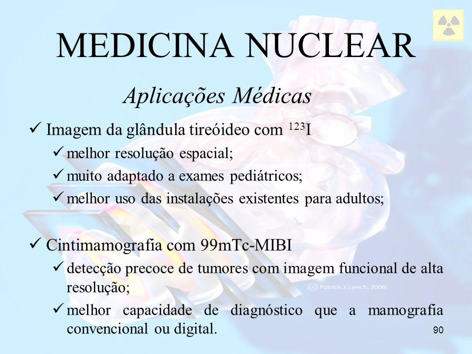 90 MEDICINA NUCLEAR Imagem da glândula tireóideo com 123 I melhor resolução espacial; muito adaptado a exames pediátricos; melhor uso das instalações