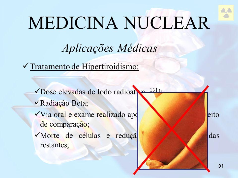 91 MEDICINA NUCLEAR Tratamento de Hipertiroidismo: Dose elevadas de Iodo radioativo 131 I; Radiação Beta; Via oral e exame realizado após 2 e 24 horas