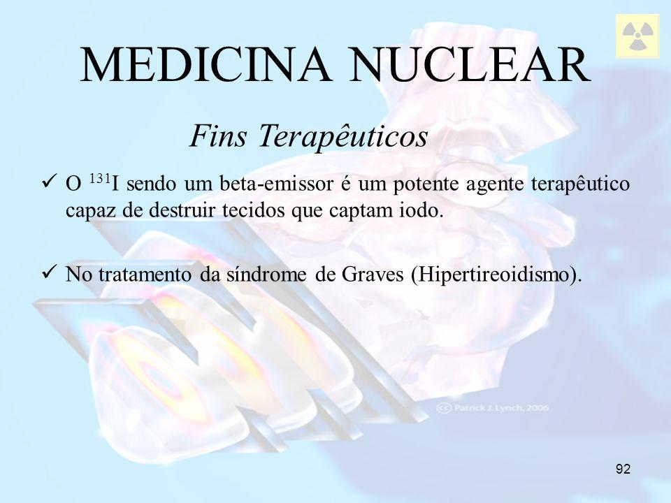 92 MEDICINA NUCLEAR O 131 I sendo um beta-emissor é um potente agente terapêutico capaz de destruir tecidos que captam iodo. No tratamento da síndrome