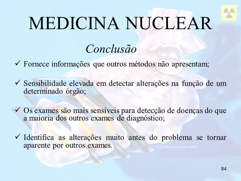 94 MEDICINA NUCLEAR Fornece informações que outros métodos não apresentam; Sensibilidade elevada em detectar alterações na função de um determinado ór
