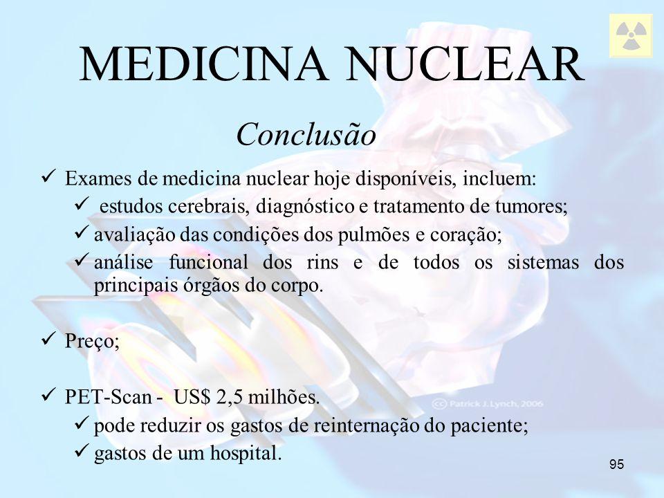 95 MEDICINA NUCLEAR Exames de medicina nuclear hoje disponíveis, incluem: estudos cerebrais, diagnóstico e tratamento de tumores; avaliação das condiç