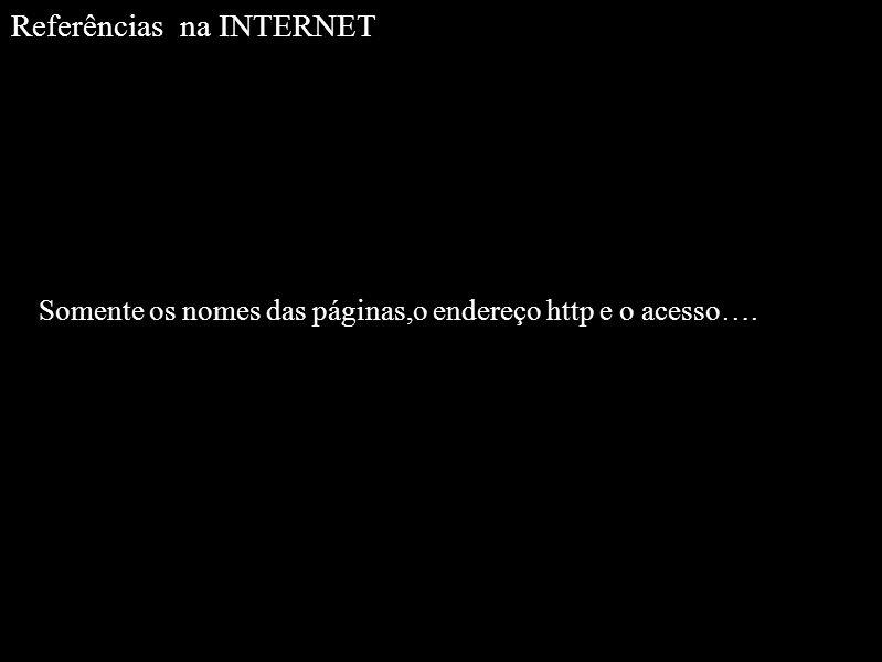 Referências na INTERNET Somente os nomes das páginas,o endereço http e o acesso….