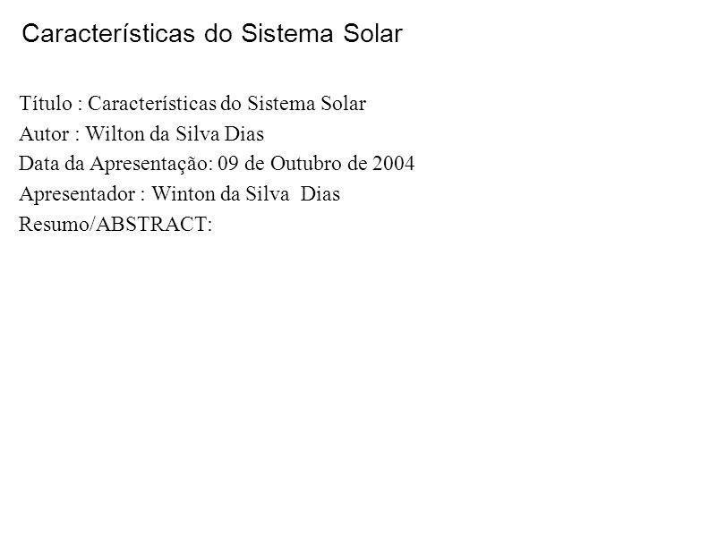 Características do Sistema Solar Título : Características do Sistema Solar Autor : Wilton da Silva Dias Data da Apresentação: 09 de Outubro de 2004 Ap