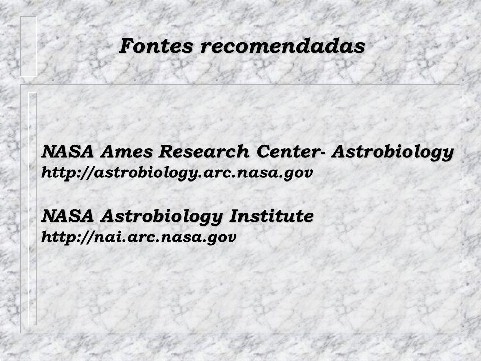 Fontes recomendadas NASA Ames Research Center- Astrobiology http://astrobiology.arc.nasa.gov NASA Astrobiology Institute http://nai.arc.nasa.gov