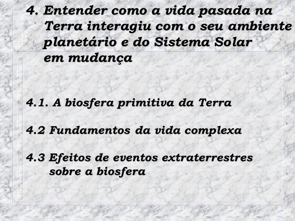 4. Entender como a vida pasada na Terra interagiu com o seu ambiente Terra interagiu com o seu ambiente planetário e do Sistema Solar planetário e do