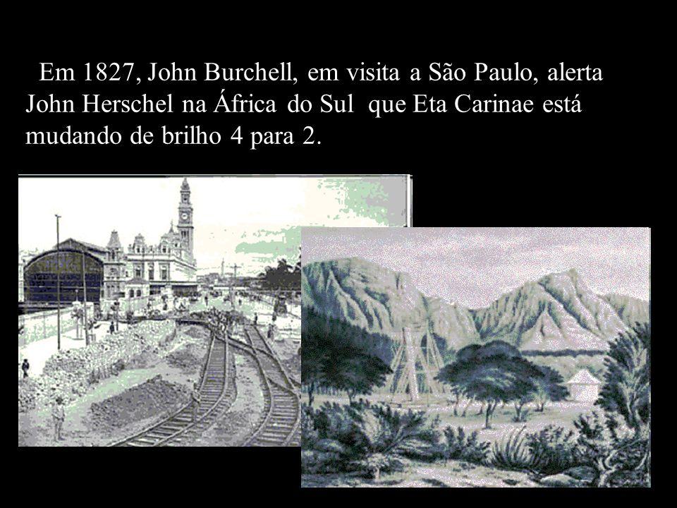 Em 1827, John Burchell, em visita a São Paulo, alerta John Herschel na África do Sul que Eta Carinae está mudando de brilho 4 para 2.