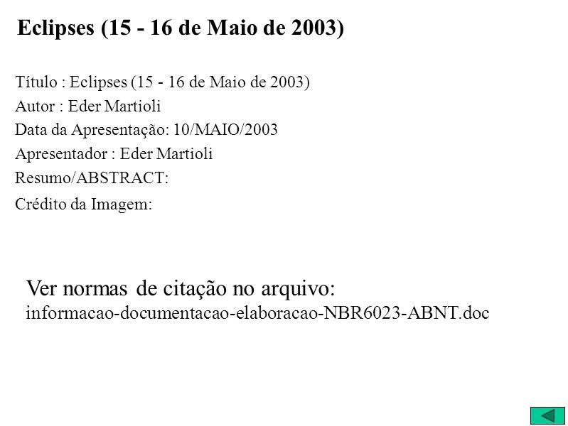 Eclipses (15 - 16 de Maio de 2003) Título : Eclipses (15 - 16 de Maio de 2003) Autor : Eder Martioli Data da Apresentação: 10/MAIO/2003 Apresentador : Eder Martioli Resumo/ABSTRACT: Crédito da Imagem: Ver normas de citação no arquivo: informacao-documentacao-elaboracao-NBR6023-ABNT.doc