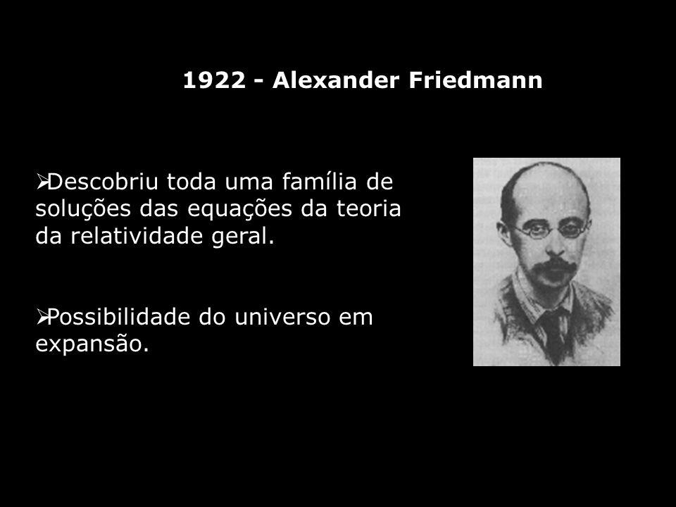 1922 - Alexander Friedmann Descobriu toda uma família de soluções das equações da teoria da relatividade geral. Possibilidade do universo em expansão.