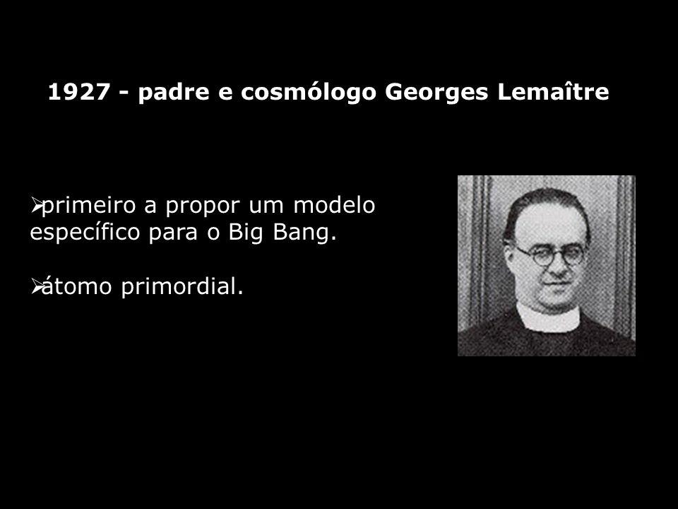 1927 - padre e cosmólogo Georges Lemaître primeiro a propor um modelo específico para o Big Bang. átomo primordial.