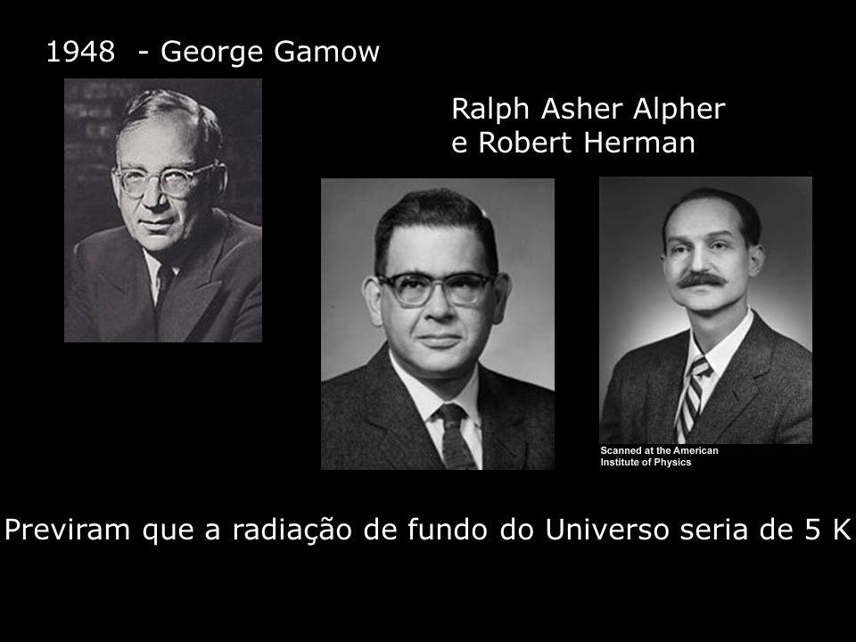 1948 - George Gamow Ralph Asher Alpher e Robert Herman Previram que a radiação de fundo do Universo seria de 5 K
