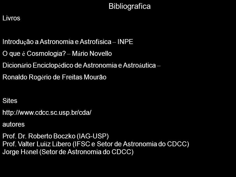Bibliografica Livros Introdu ç ão a Astronomia e Astrof í sica – INPE O que é Cosmologia? – M á rio Novello Dicion á rio Enciclop é dico de Astronomia
