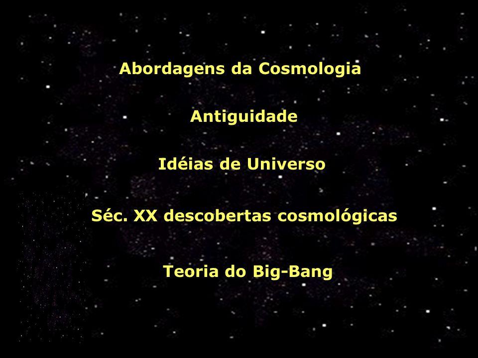 Antiguidade Abordagens da Cosmologia Idéias de Universo Séc. XX descobertas cosmológicas Teoria do Big-Bang