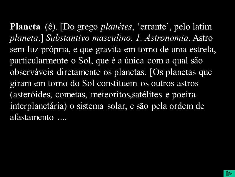 Planeta Planeta (ê). [Do grego planétes, errante, pelo latim planeta.] Substantivo masculino.
