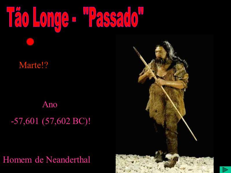Tão Longe no passado Homem de Neanderthal Ano -57,601 (57,602 BC)! Marte!