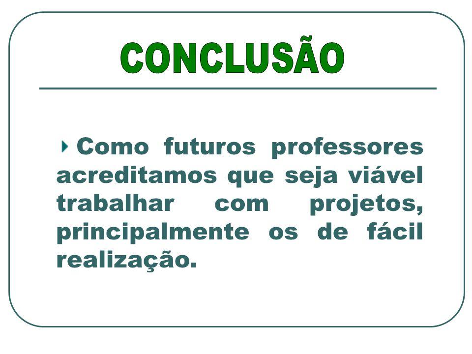 Como futuros professores acreditamos que seja viável trabalhar com projetos, principalmente os de fácil realização.