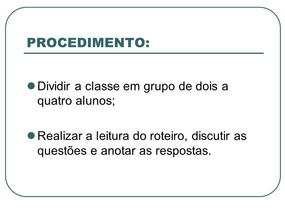 PROCEDIMENTO: Dividir a classe em grupo de dois a quatro alunos; Realizar a leitura do roteiro, discutir as questões e anotar as respostas.