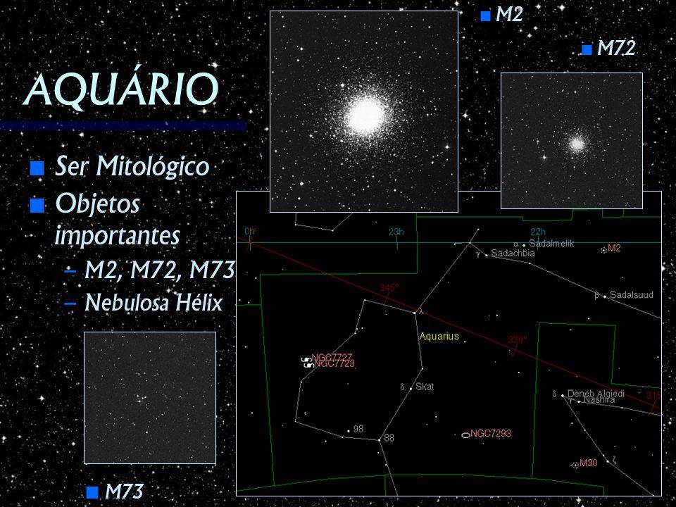 AQUÁRIO Ser Mitológico Ser Mitológico Objetos importantes Objetos importantes – M2, M72, M73 – Nebulosa Hélix M2 M2 M72 M72 M73 M73