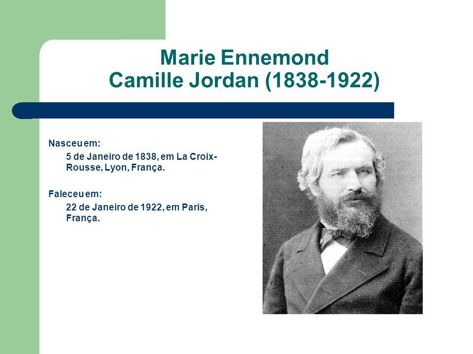 Marie Ennemond Camille Jordan (1838-1922) Nasceu em: 5 de Janeiro de 1838, em La Croix- Rousse, Lyon, França. Faleceu em: 22 de Janeiro de 1922, em Pa