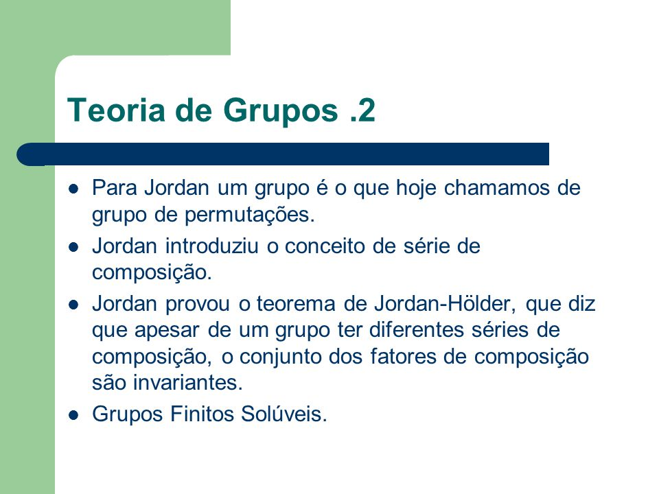 Teoria de Grupos.2 Para Jordan um grupo é o que hoje chamamos de grupo de permutações. Jordan introduziu o conceito de série de composição. Jordan pro