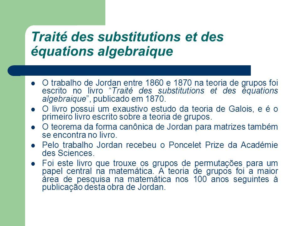 Traité des substitutions et des équations algebraique O trabalho de Jordan entre 1860 e 1870 na teoria de grupos foi escrito no livro Traité des subst