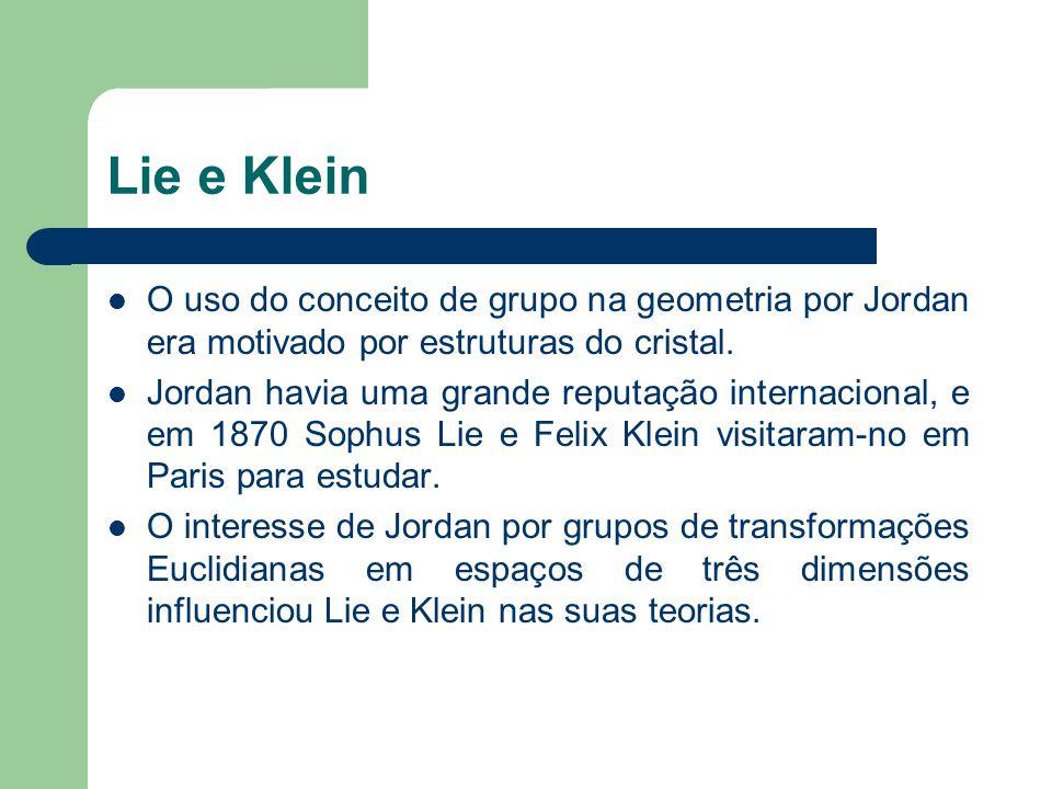 Lie e Klein O uso do conceito de grupo na geometria por Jordan era motivado por estruturas do cristal. Jordan havia uma grande reputação internacional