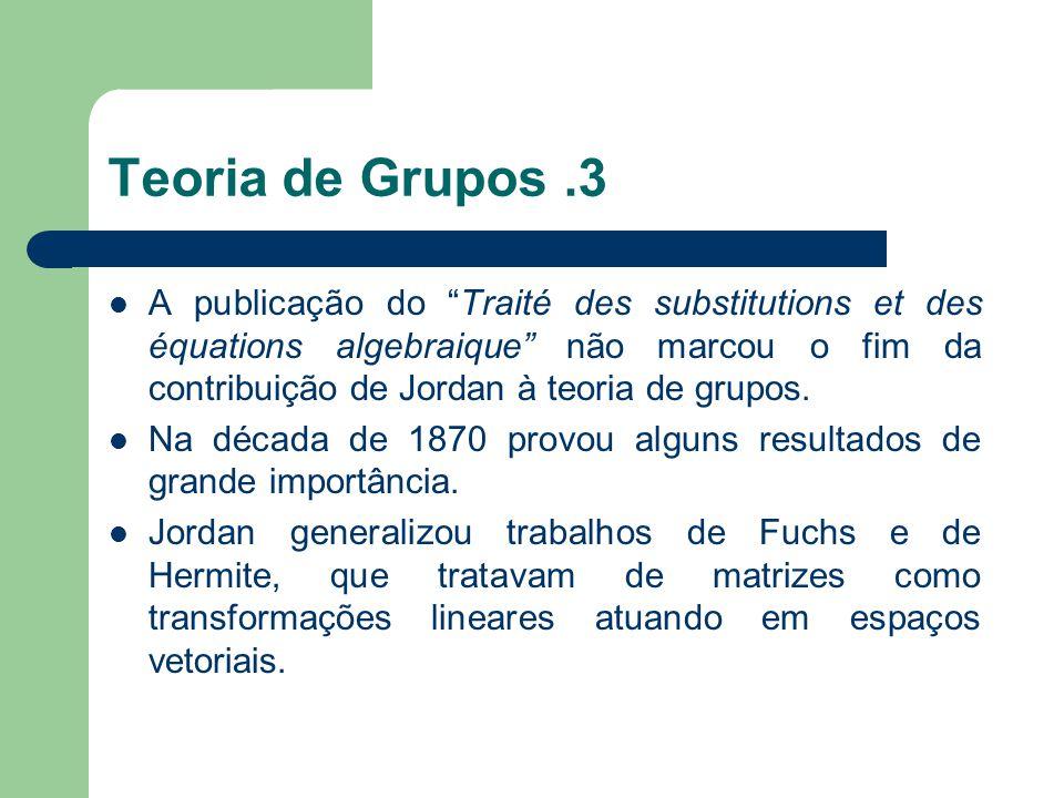 Teoria de Grupos.3 A publicação do Traité des substitutions et des équations algebraique não marcou o fim da contribuição de Jordan à teoria de grupos