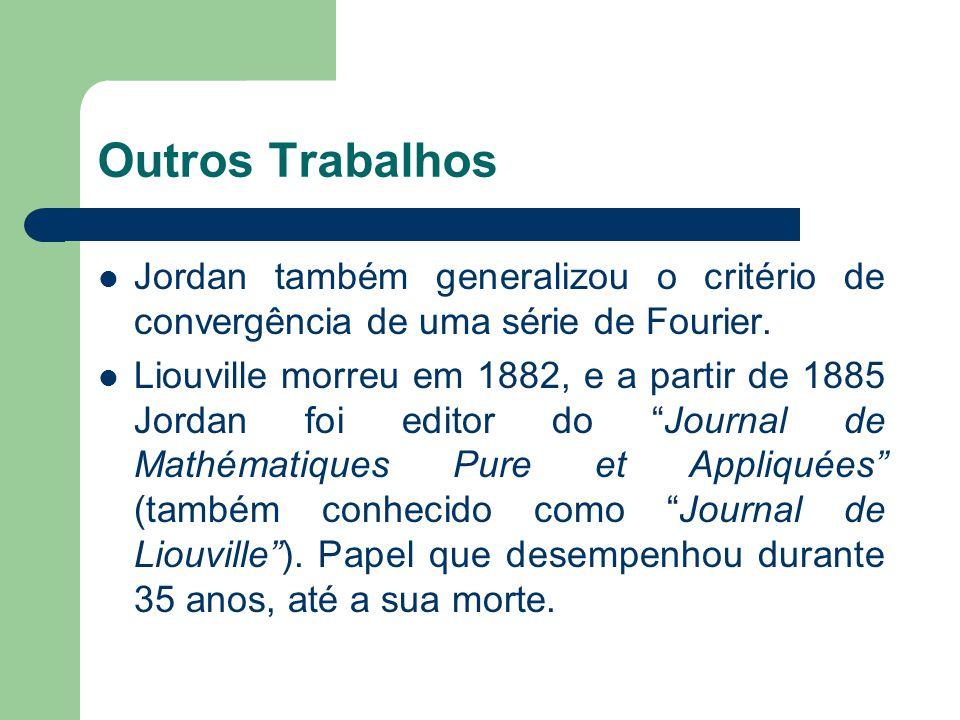 Outros Trabalhos Jordan também generalizou o critério de convergência de uma série de Fourier. Liouville morreu em 1882, e a partir de 1885 Jordan foi