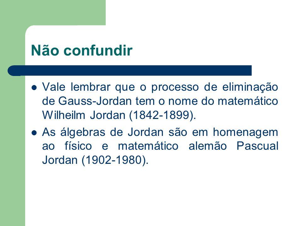 Não confundir Vale lembrar que o processo de eliminação de Gauss-Jordan tem o nome do matemático Wilheilm Jordan (1842-1899). As álgebras de Jordan sã