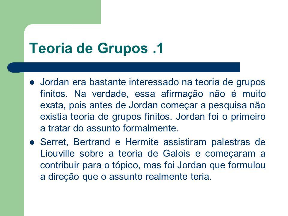 Teoria de Grupos.1 Jordan era bastante interessado na teoria de grupos finitos. Na verdade, essa afirmação não é muito exata, pois antes de Jordan com