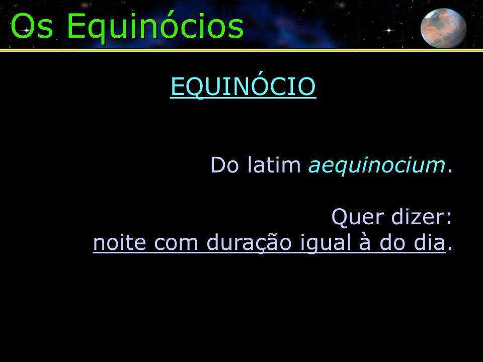 Os Equinócios EQUINÓCIO Do latim aequinocium. Quer dizer: noite com duração igual à do dia.