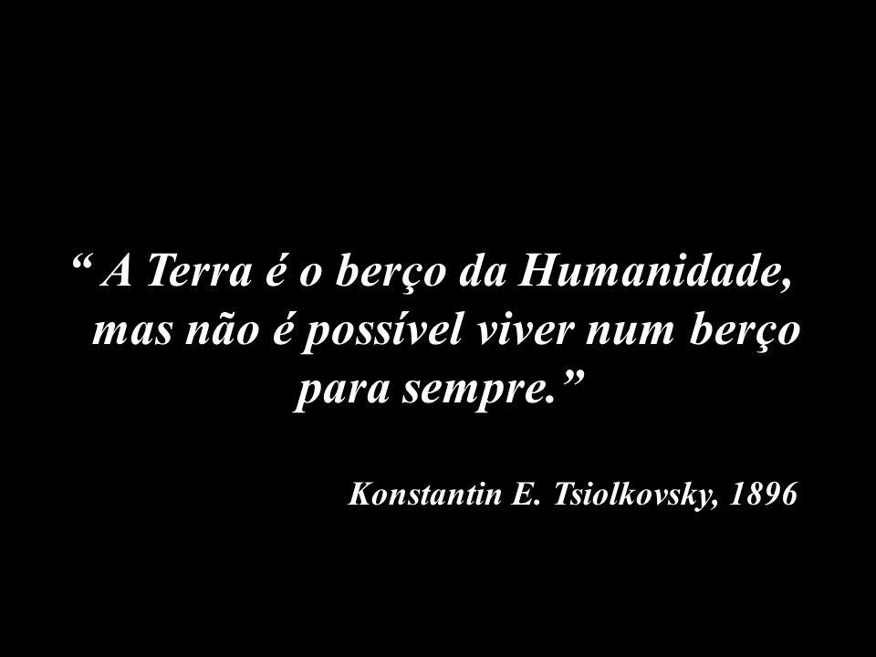 A Terra é o berço da Humanidade, mas não é possível viver num berço para sempre. Konstantin E. Tsiolkovsky, 1896