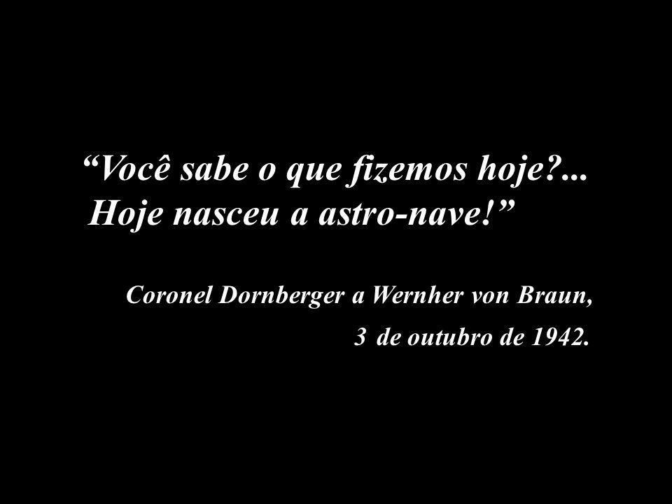 Você sabe o que fizemos hoje?... Hoje nasceu a astro-nave! Coronel Dornberger a Wernher von Braun, 3 de outubro de 1942.