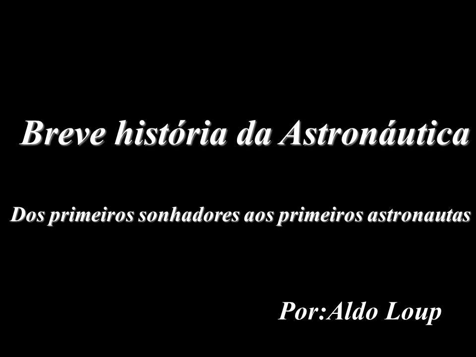 Breve história da Astronáutica Dos primeiros sonhadores aos primeiros astronautas Por:Aldo Loup