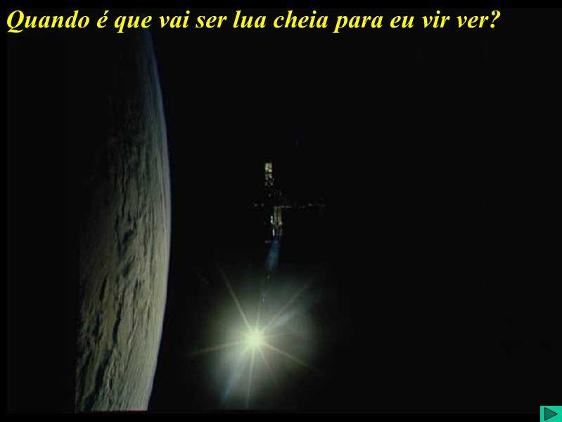 Quando é que vai ter Lua cheia para eu vir ver? Quando é que vai ser lua cheia para eu vir ver?