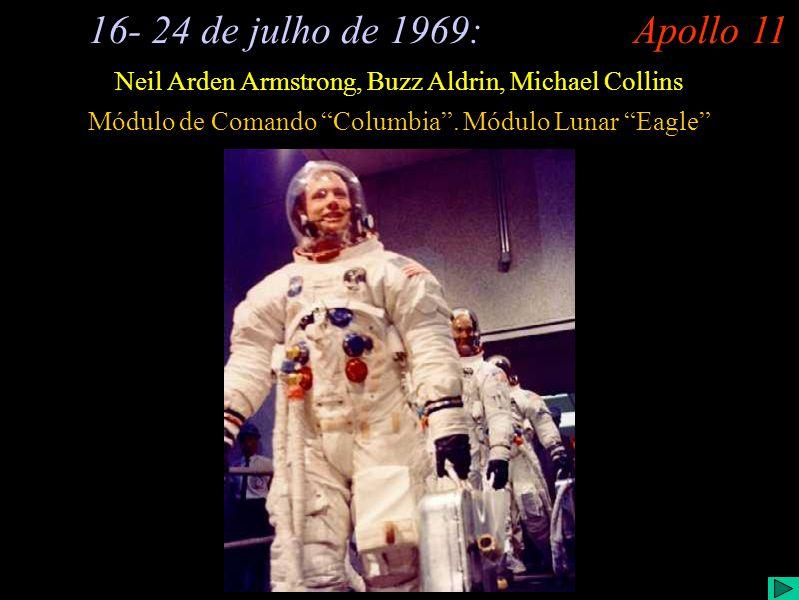 Apollo 11 (I) 16- 24 de julho de 1969: Neil Arden Armstrong, Buzz Aldrin, Michael Collins Módulo de Comando Columbia. Módulo Lunar Eagle Apollo 11