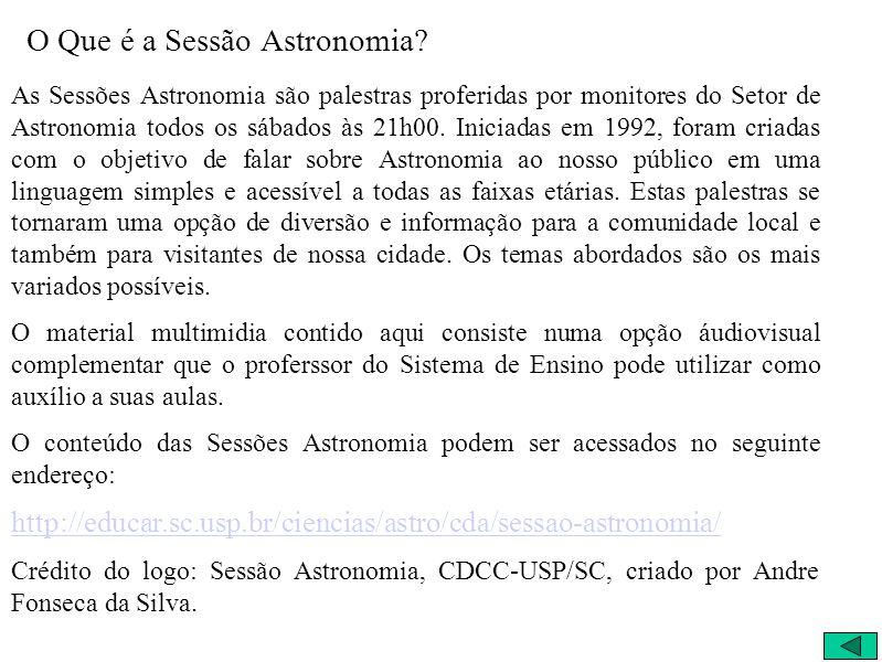O Que é a Sessão Astronomia? As Sessões Astronomia são palestras proferidas por monitores do Setor de Astronomia todos os sábados às 21h00. Iniciadas