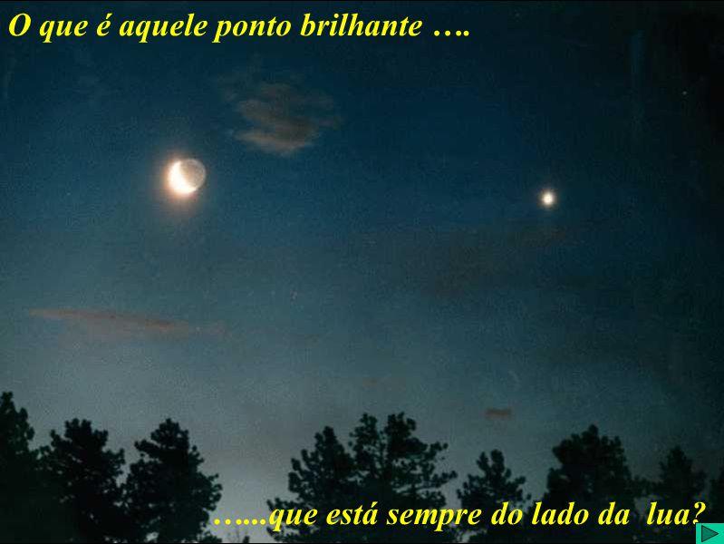 O que é aquele ponto brilhante ao lado da Lua? O que é aquele ponto brilhante …. …...que está sempre do lado da lua?