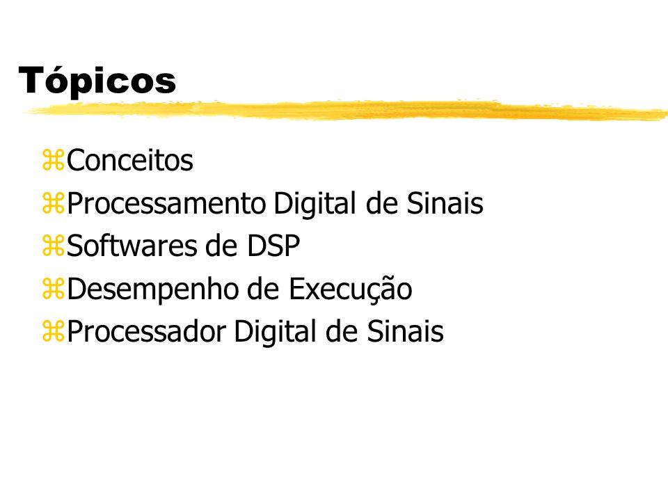 Tópicos zConceitos zProcessamento Digital de Sinais zSoftwares de DSP zDesempenho de Execução zProcessador Digital de Sinais