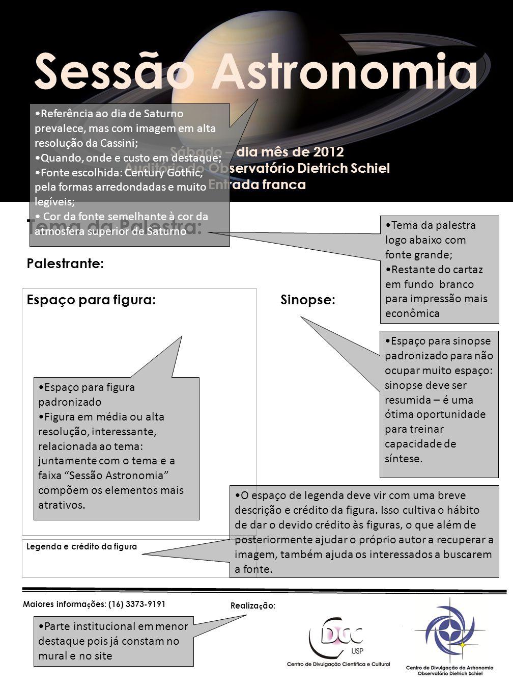 Sábado – dia mês de 2012 Auditório do Observatório Dietrich Schiel Entrada franca Tema da Palestra: Palestrante: Sessão Astronomia Legenda e crédito da figura Maiores informa ç ões: (16) 3373-9191 Sinopse: Espaço para figura: Referência ao dia de Saturno prevalece, mas com imagem em alta resolução da Cassini; Quando, onde e custo em destaque; Fonte escolhida: Century Gothic, pela formas arredondadas e muito legíveis; Cor da fonte semelhante à cor da atmosfera superior de Saturno Tema da palestra logo abaixo com fonte grande; Restante do cartaz em fundo branco para impressão mais econômica Espaço para figura padronizado Figura em média ou alta resolução, interessante, relacionada ao tema: juntamente com o tema e a faixa Sessão Astronomia compõem os elementos mais atrativos.