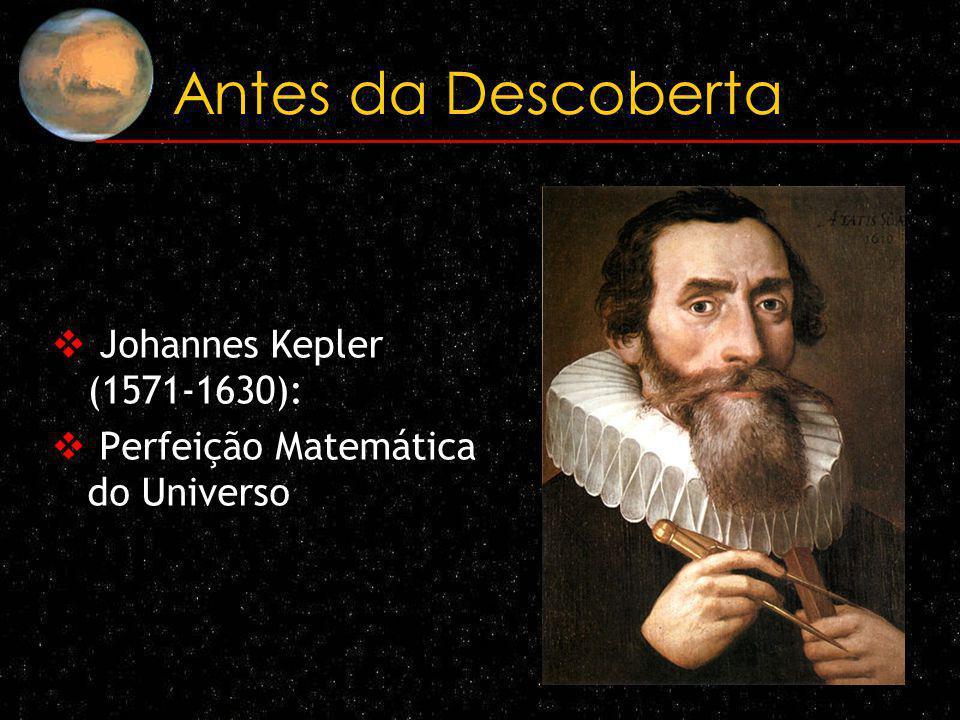 Antes da Descoberta Johannes Kepler (1571-1630): Perfeição Matemática do Universo