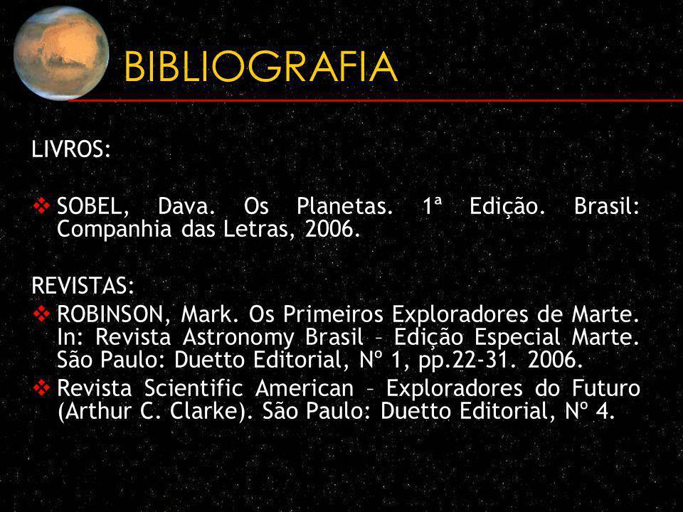 BIBLIOGRAFIA LIVROS: SOBEL, Dava. Os Planetas. 1ª Edição. Brasil: Companhia das Letras, 2006. REVISTAS: ROBINSON, Mark. Os Primeiros Exploradores de M