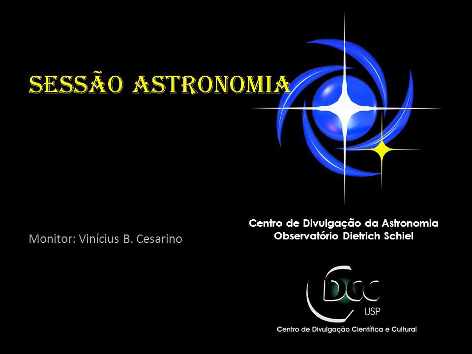 Sessão astronomia Monitor: Vinícius B. Cesarino Centro de Divulgação da Astronomia Observatório Dietrich Schiel