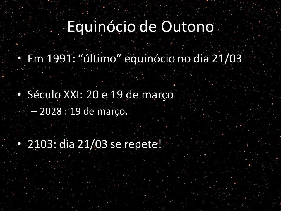 Equinócio de Outono Em 1991: último equinócio no dia 21/03 Século XXI: 20 e 19 de março – 2028 : 19 de março. 2103: dia 21/03 se repete!